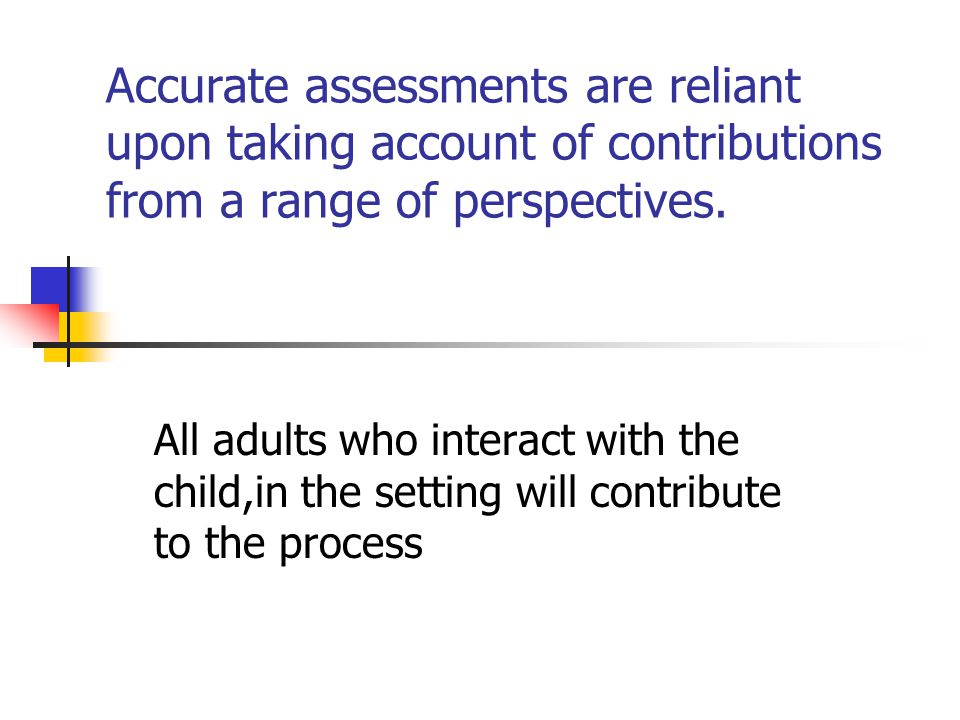 Accurate assessments are reliant upon taking account of contributions from a range of perspectives.