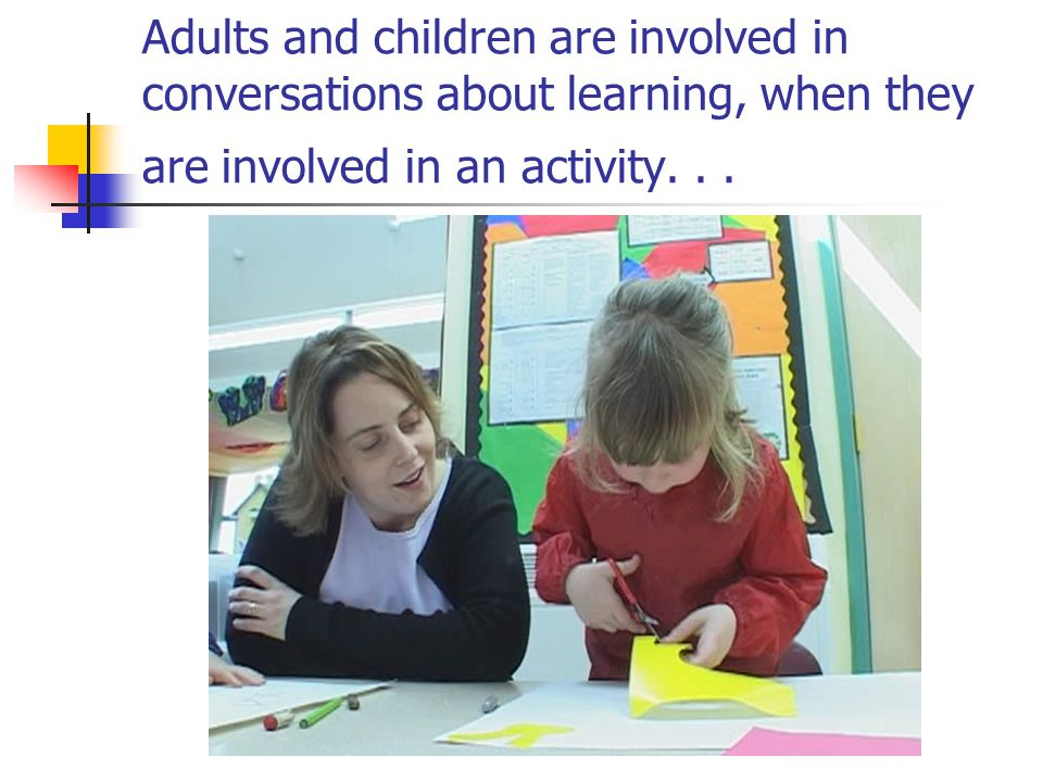 Adults and children are involved in conversations about learning, when they are involved in an activity.