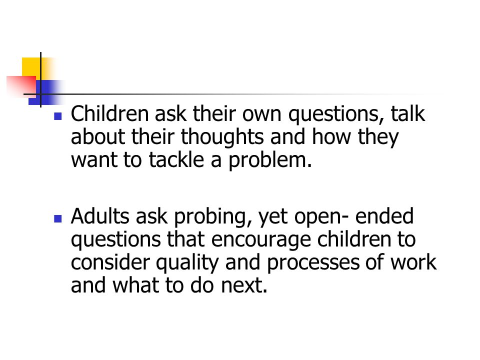 Children ask their own questions, talk about their thoughts and how they want to tackle a problem.
