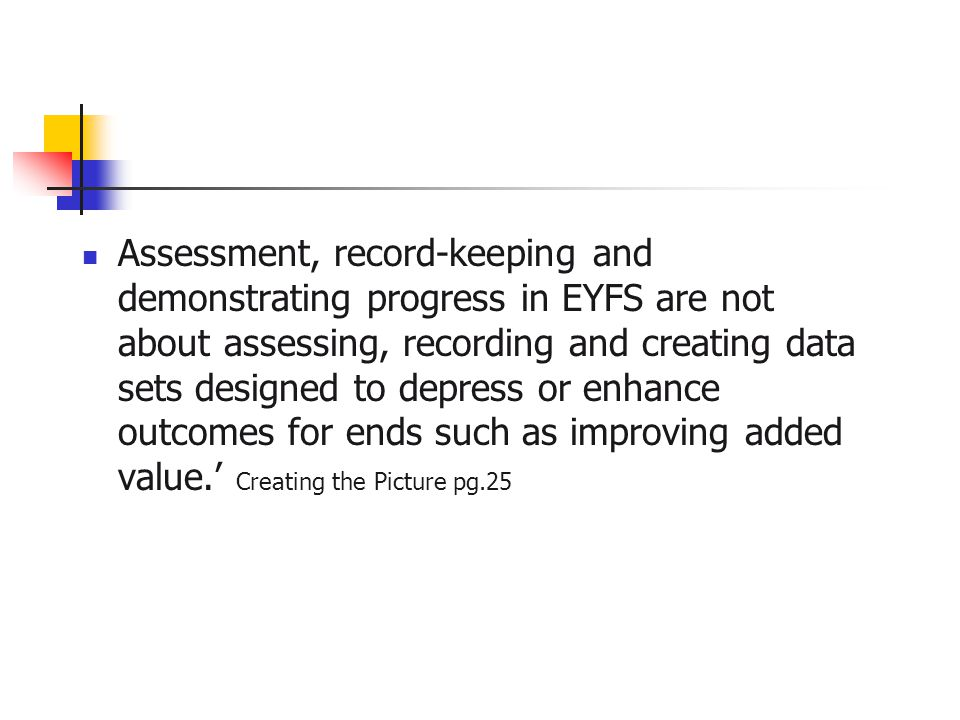 Assessment, record-keeping and demonstrating progress in EYFS are not about assessing, recording and creating data sets designed to depress or enhance outcomes for ends such as improving added value.' Creating the Picture pg.25