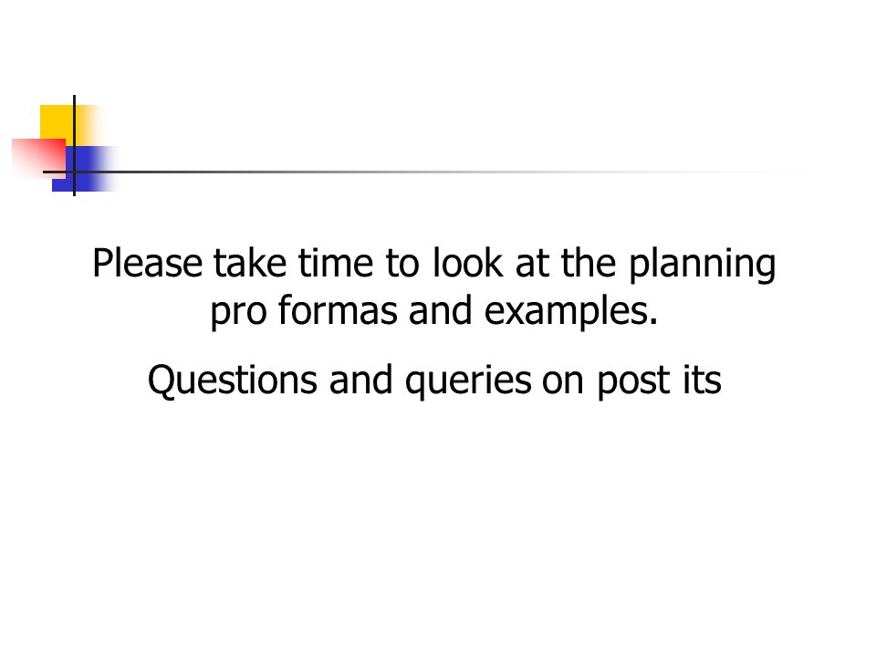 Please take time to look at the planning pro formas and examples.