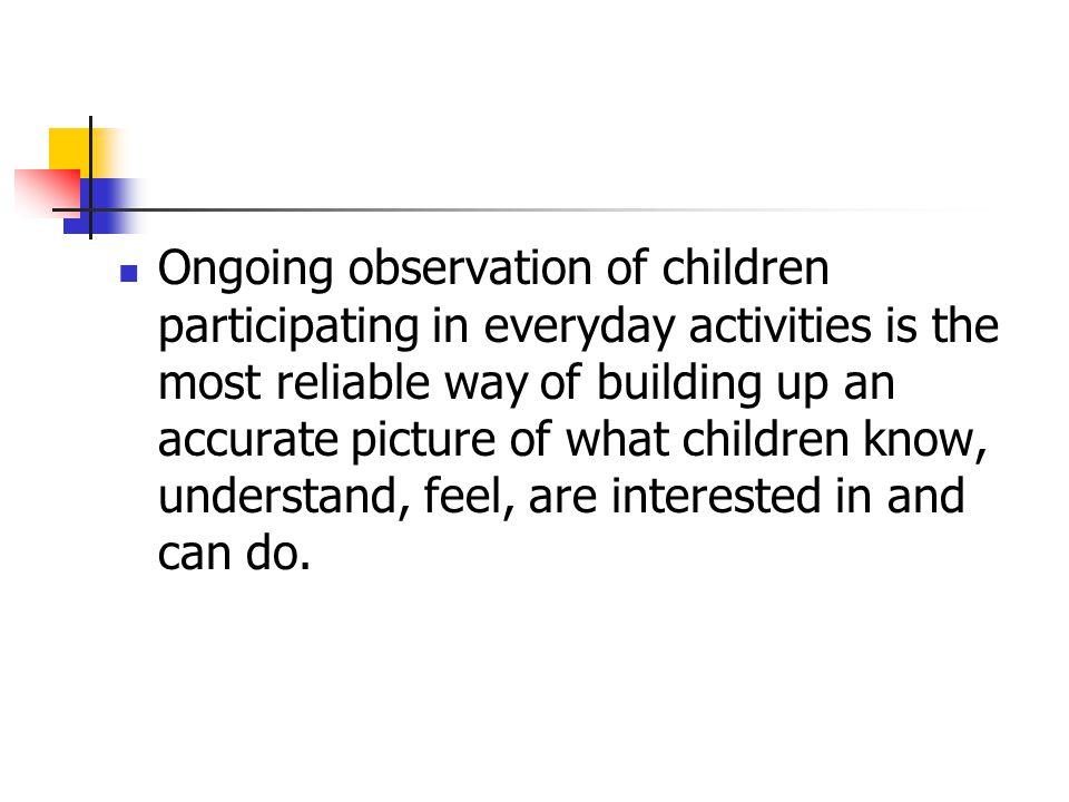Ongoing observation of children participating in everyday activities is the most reliable way of building up an accurate picture of what children know, understand, feel, are interested in and can do.