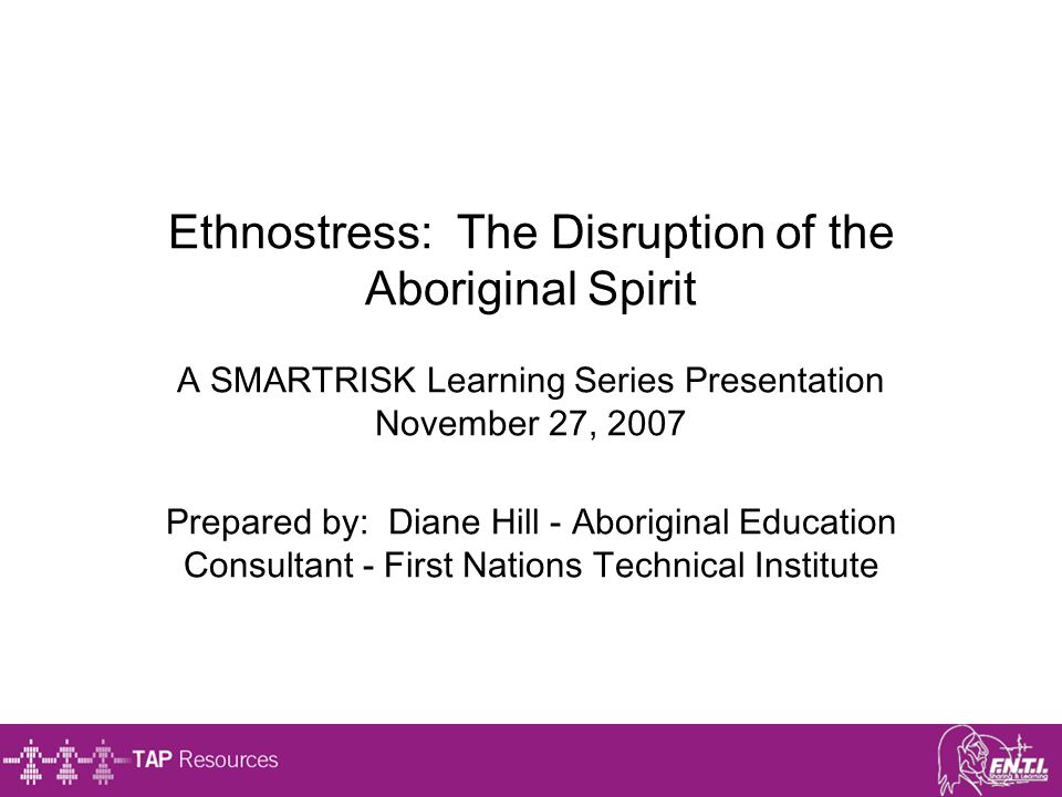 Ethnostress: The Disruption of the Aboriginal Spirit A SMARTRISK Learning Series Presentation November 27, 2007 Prepared by: Diane Hill - Aboriginal Education Consultant - First Nations Technical Institute