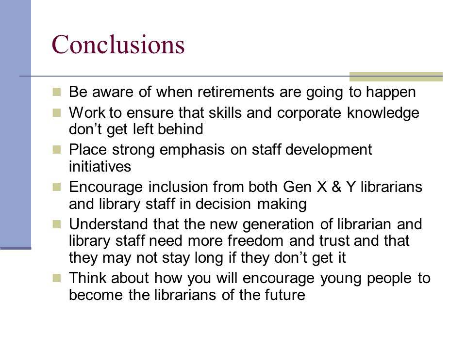 Conclusions Be aware of when retirements are going to happen