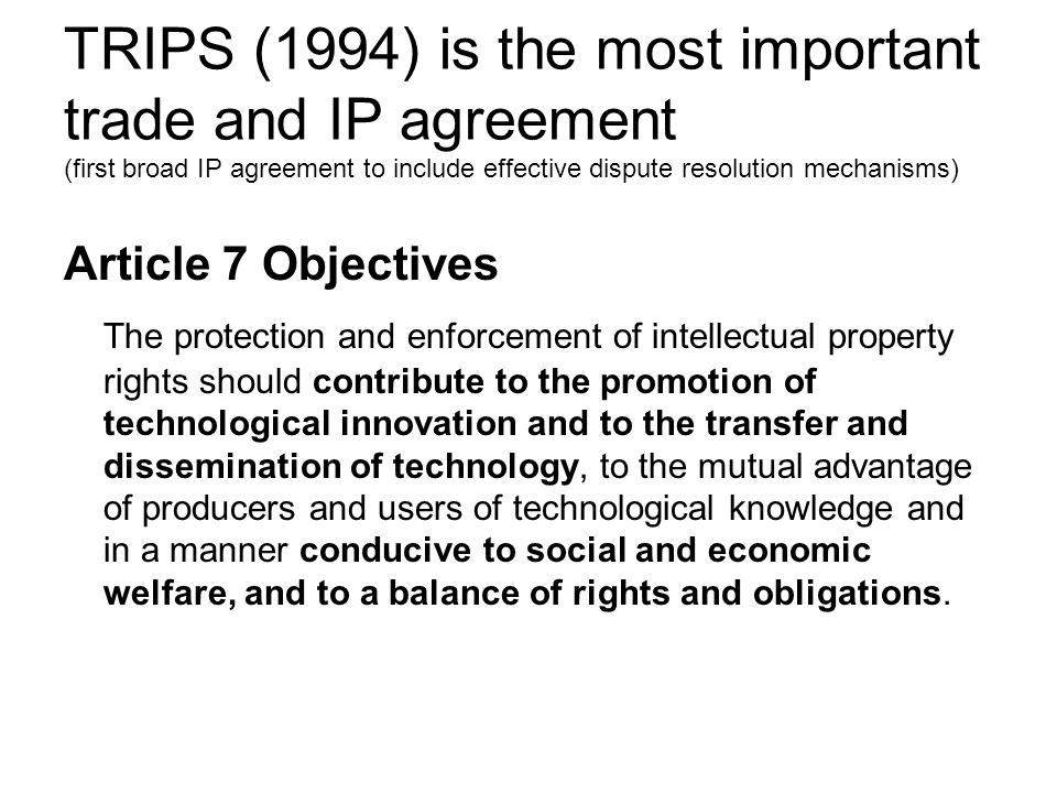 TRIPS (1994) is the most important trade and IP agreement (first broad IP agreement to include effective dispute resolution mechanisms)