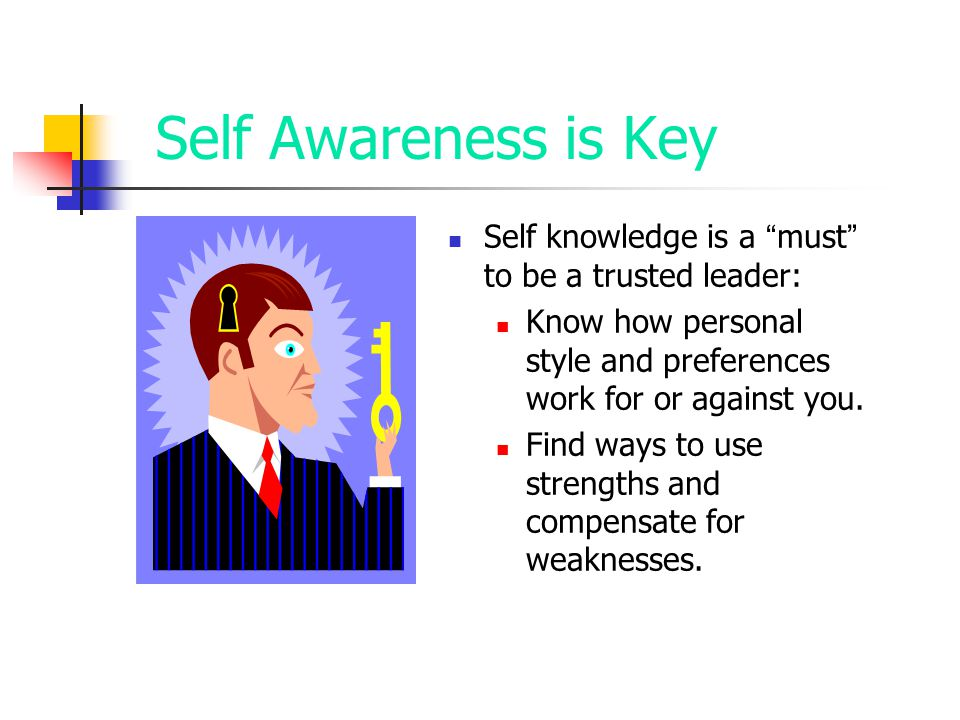 Self Awareness is Key Self knowledge is a must to be a trusted leader: Know how personal style and preferences work for or against you.