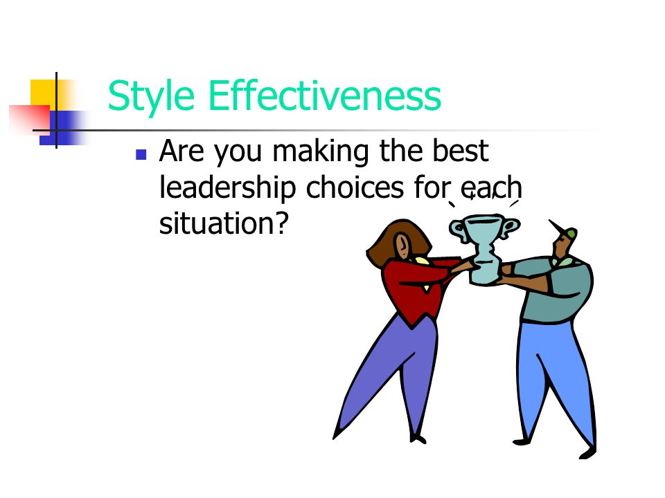 Style Effectiveness Are you making the best leadership choices for each situation