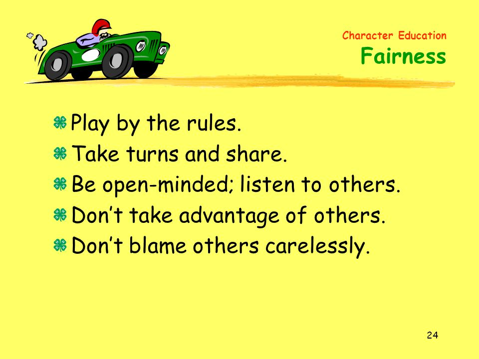 Be open-minded; listen to others. Don't take advantage of others.