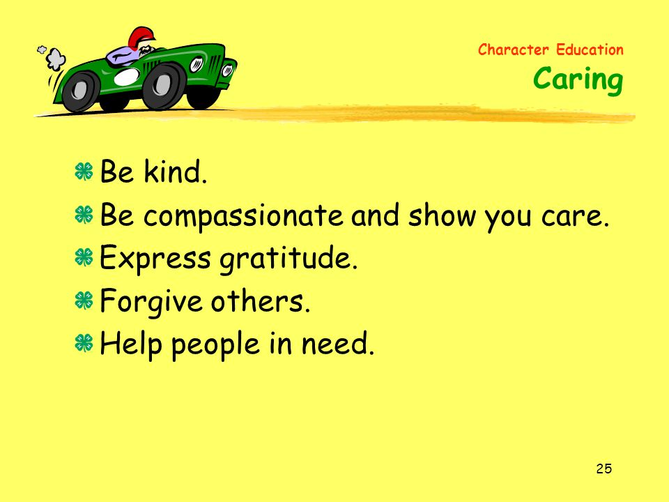 Be compassionate and show you care. Express gratitude. Forgive others.