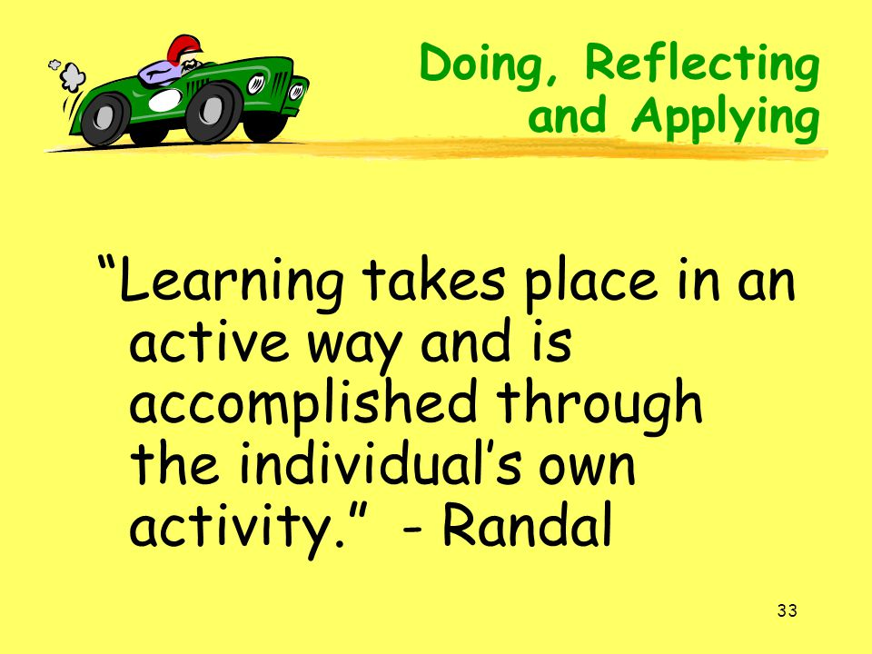 Doing, Reflecting and Applying. Learning takes place in an active way and is accomplished through the individual's own activity. - Randal.