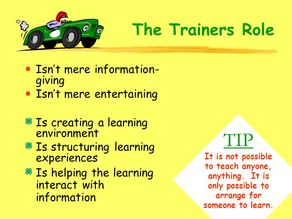The Trainers Role Isn't mere information-giving. Isn't mere entertaining. Is creating a learning environment.