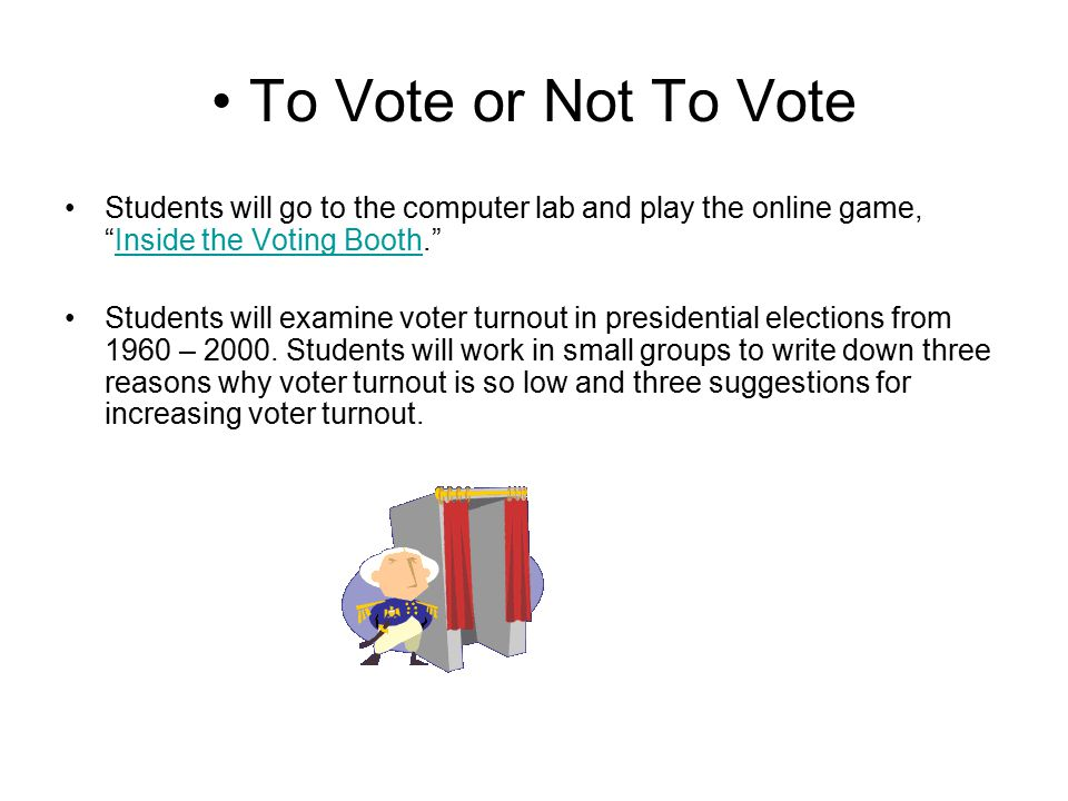 To Vote or Not To Vote Students will go to the computer lab and play the online game, Inside the Voting Booth.