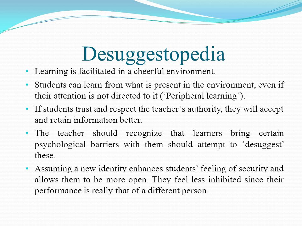Desuggestopedia Learning is facilitated in a cheerful environment.