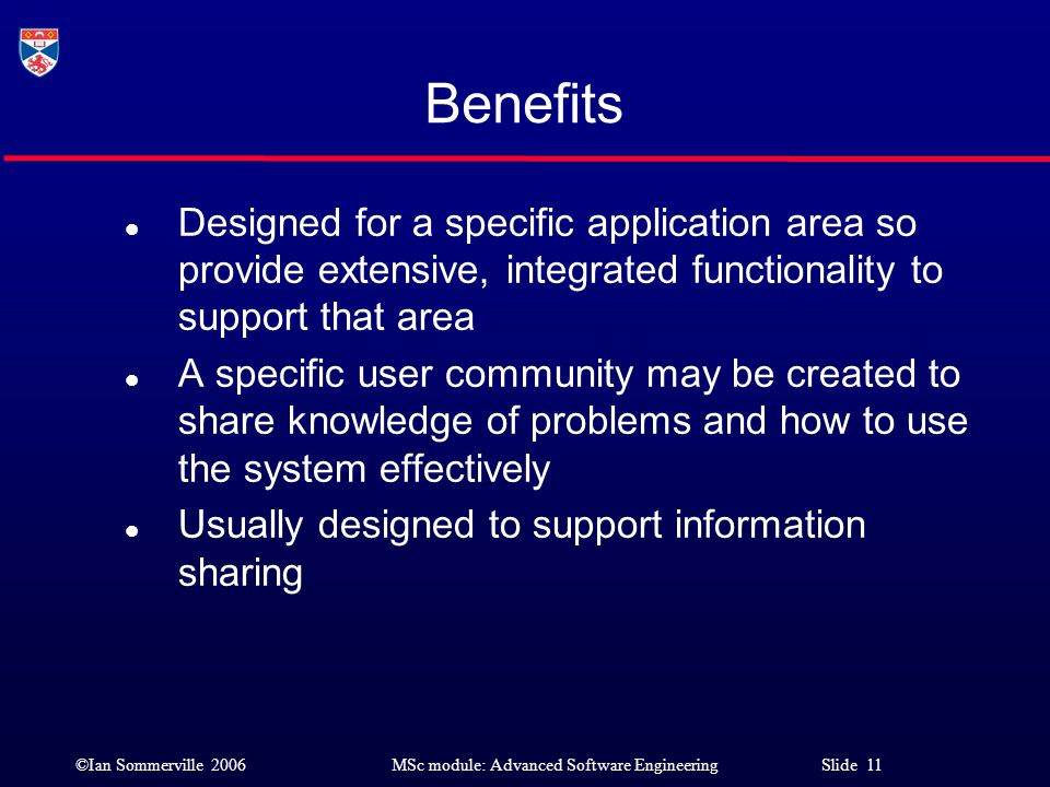 Benefits Designed for a specific application area so provide extensive, integrated functionality to support that area.