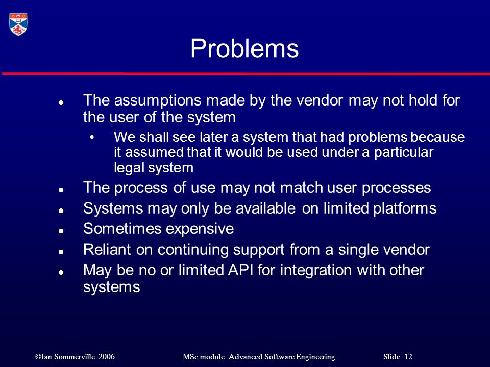 Problems The assumptions made by the vendor may not hold for the user of the system.