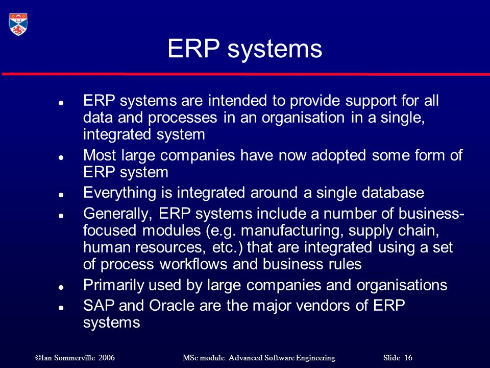 ERP systems ERP systems are intended to provide support for all data and processes in an organisation in a single, integrated system.