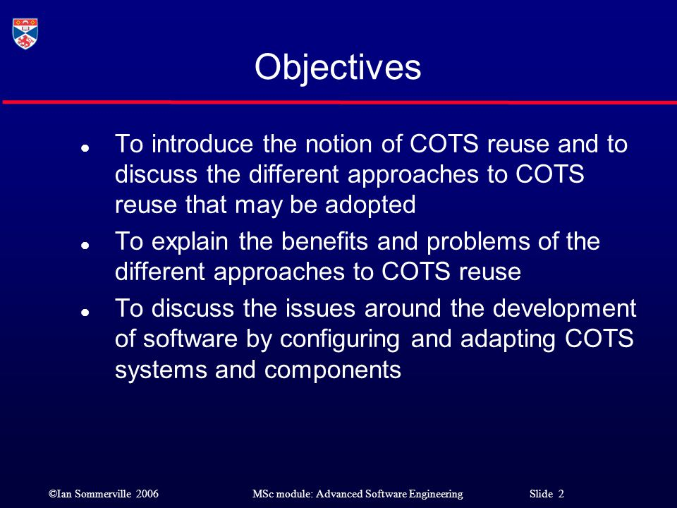 Objectives To introduce the notion of COTS reuse and to discuss the different approaches to COTS reuse that may be adopted.