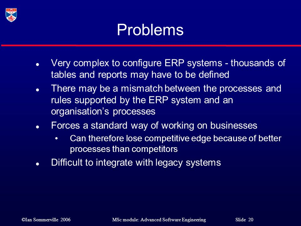 Problems Very complex to configure ERP systems - thousands of tables and reports may have to be defined.