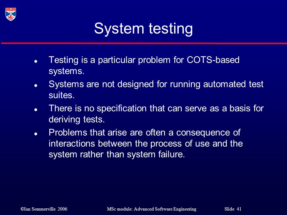 System testing Testing is a particular problem for COTS-based systems.