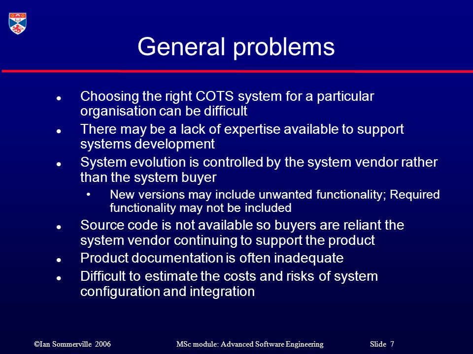 General problems Choosing the right COTS system for a particular organisation can be difficult.