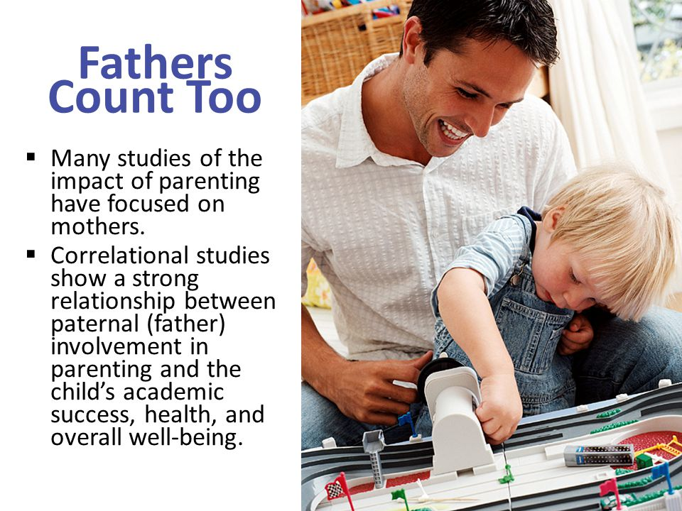 Fathers Count Too Many studies of the impact of parenting have focused on mothers.