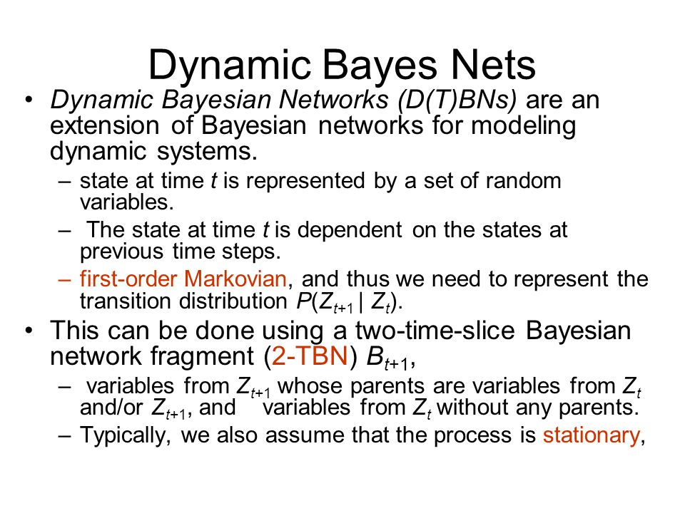 Dynamic Bayes Nets Dynamic Bayesian Networks (D(T)BNs) are an extension of Bayesian networks for modeling dynamic systems.