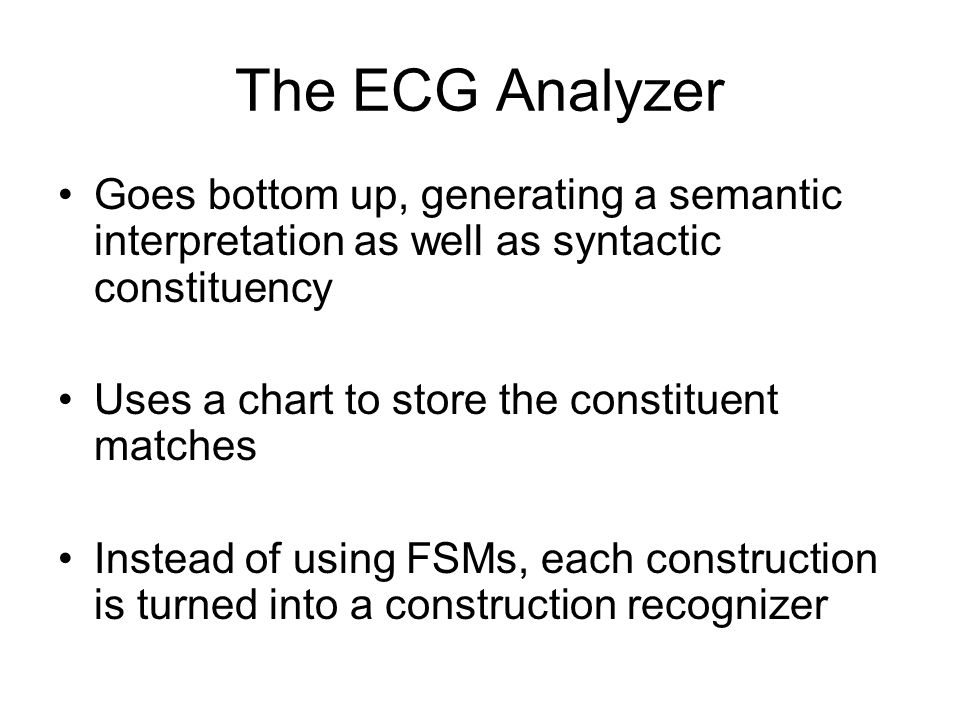 The ECG Analyzer Goes bottom up, generating a semantic interpretation as well as syntactic constituency.