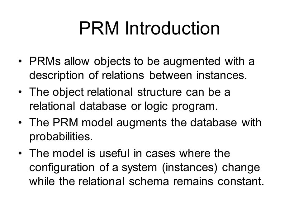 PRM Introduction PRMs allow objects to be augmented with a description of relations between instances.
