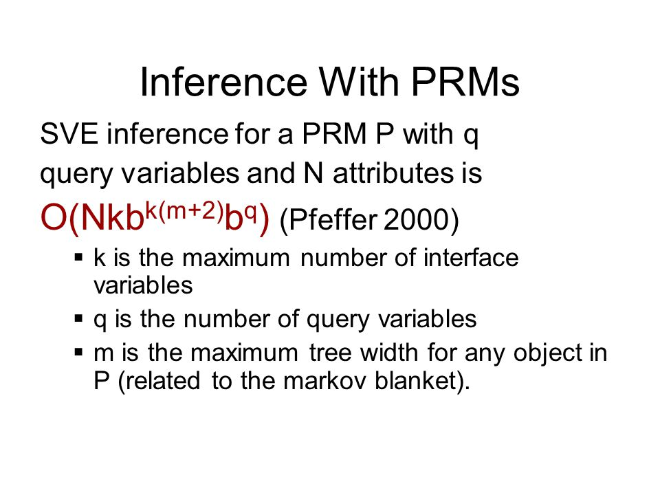 Inference With PRMs O(Nkbk(m+2)bq) (Pfeffer 2000)