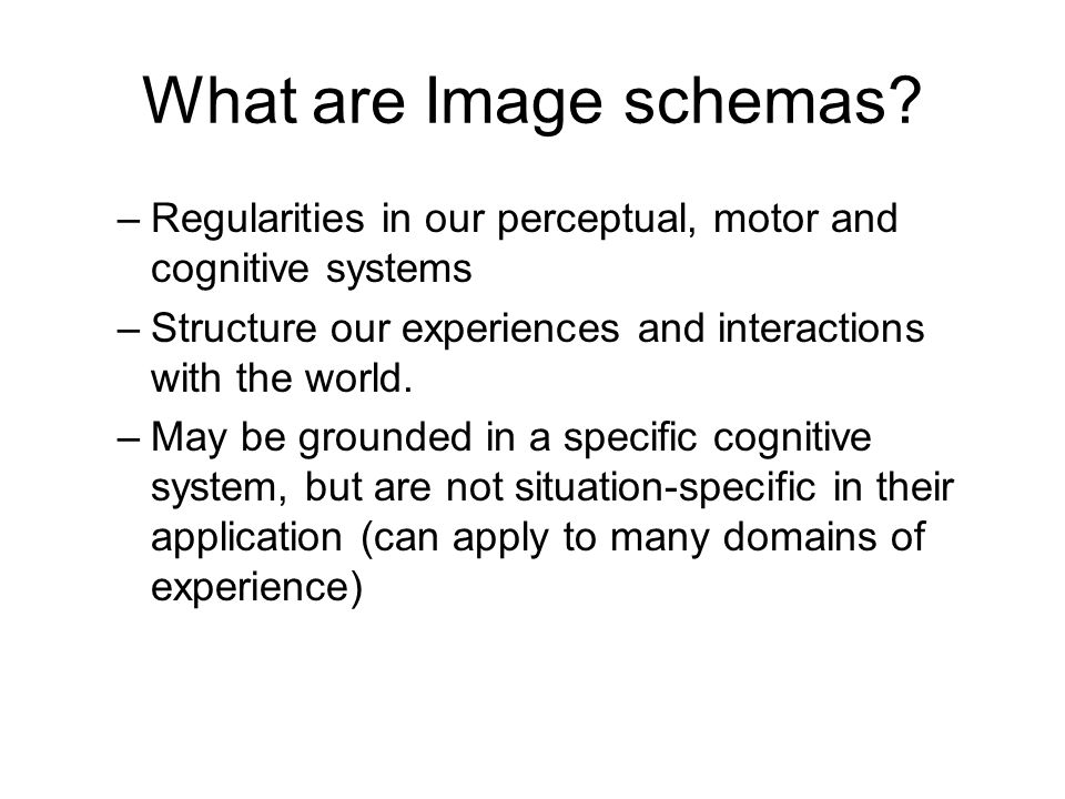 What are Image schemas Regularities in our perceptual, motor and cognitive systems. Structure our experiences and interactions with the world.