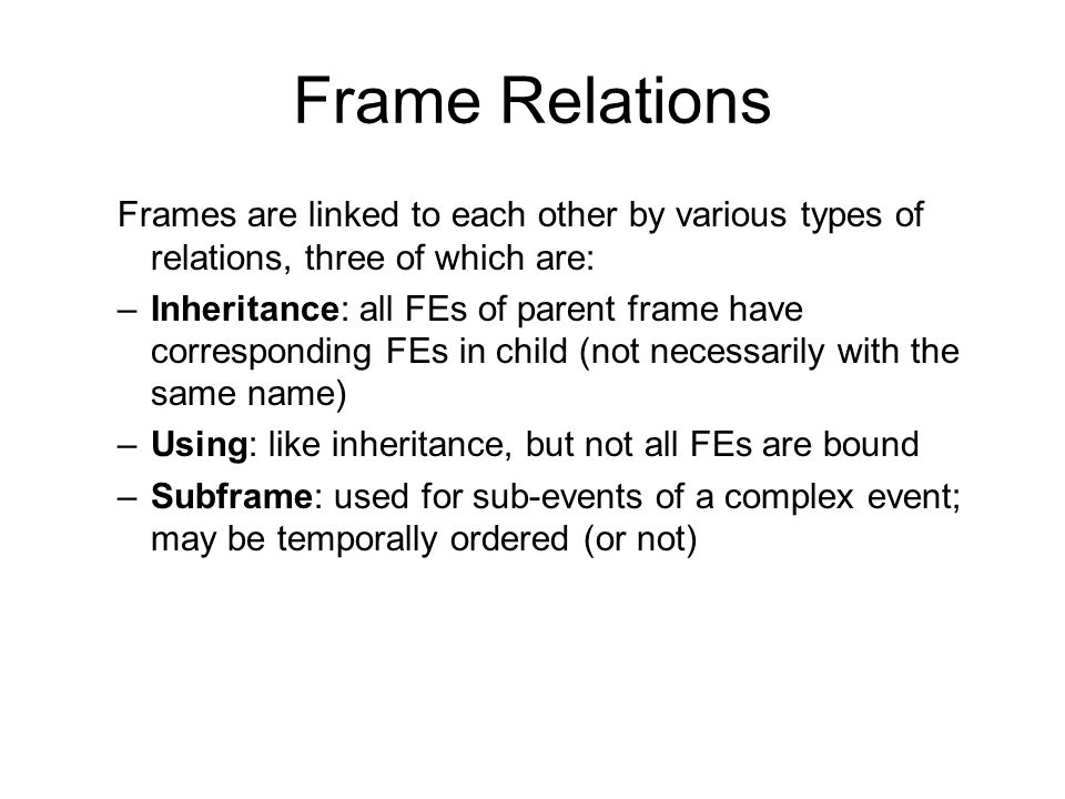 Frame Relations Frames are linked to each other by various types of relations, three of which are:
