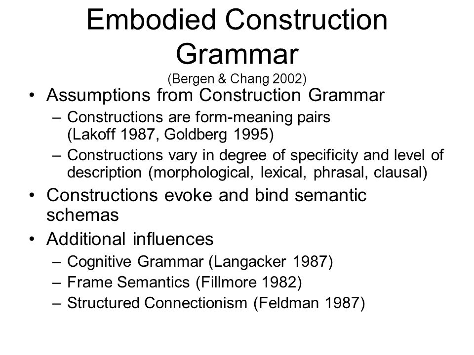 Embodied Construction Grammar (Bergen & Chang 2002)