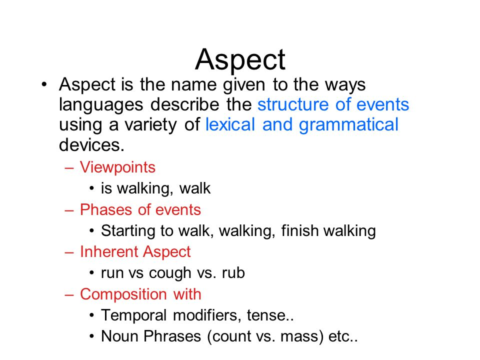 Aspect Aspect is the name given to the ways languages describe the structure of events using a variety of lexical and grammatical devices.