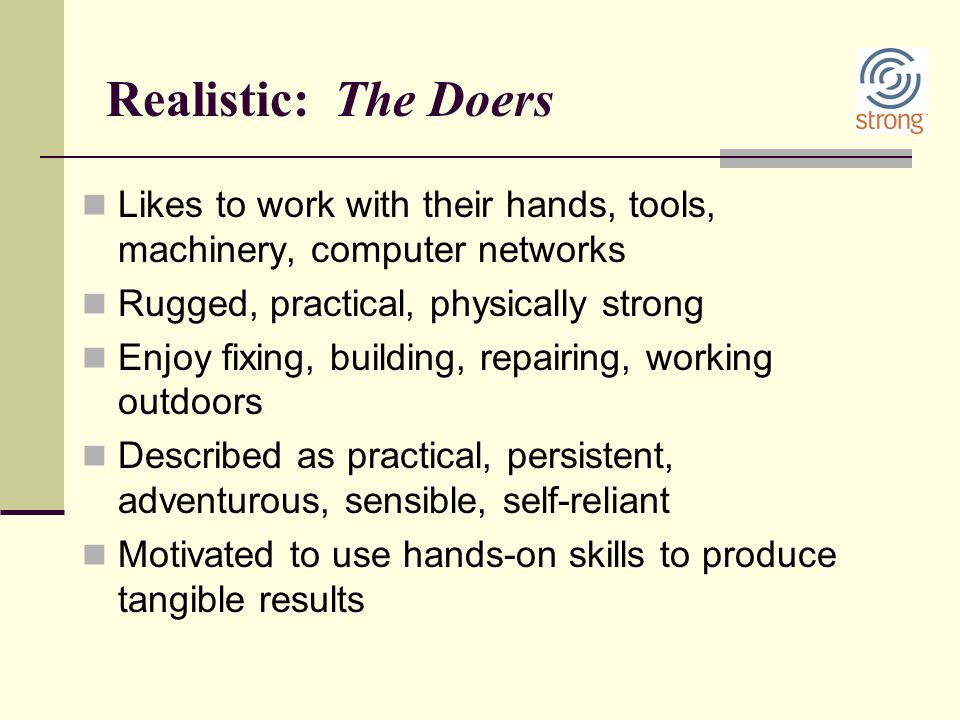 Realistic: The Doers Likes to work with their hands, tools, machinery, computer networks. Rugged, practical, physically strong.
