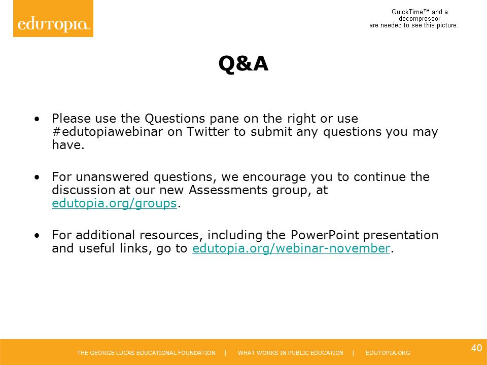 Q&A Please use the Questions pane on the right or use #edutopiawebinar on Twitter to submit any questions you may have.