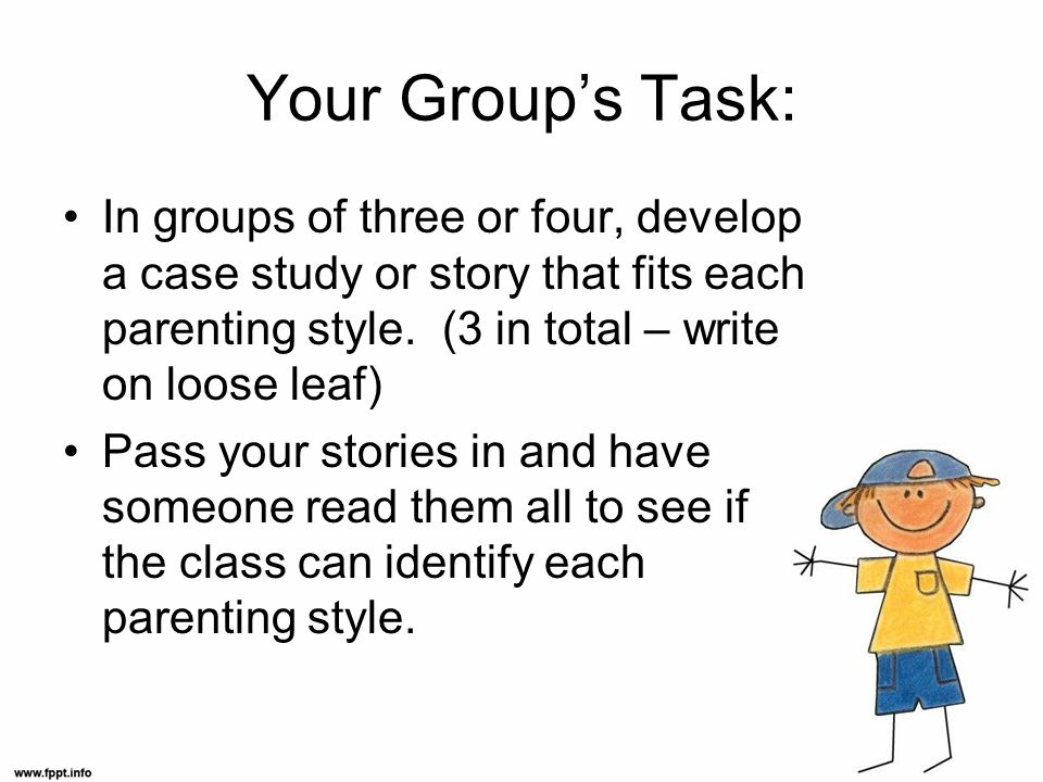 Your Group's Task: In groups of three or four, develop a case study or story that fits each parenting style. (3 in total – write on loose leaf)