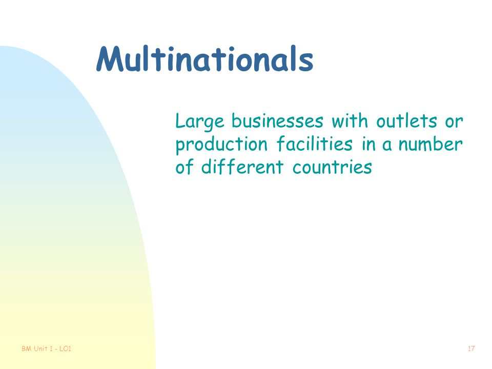 Multinationals Large businesses with outlets or production facilities in a number of different countries.