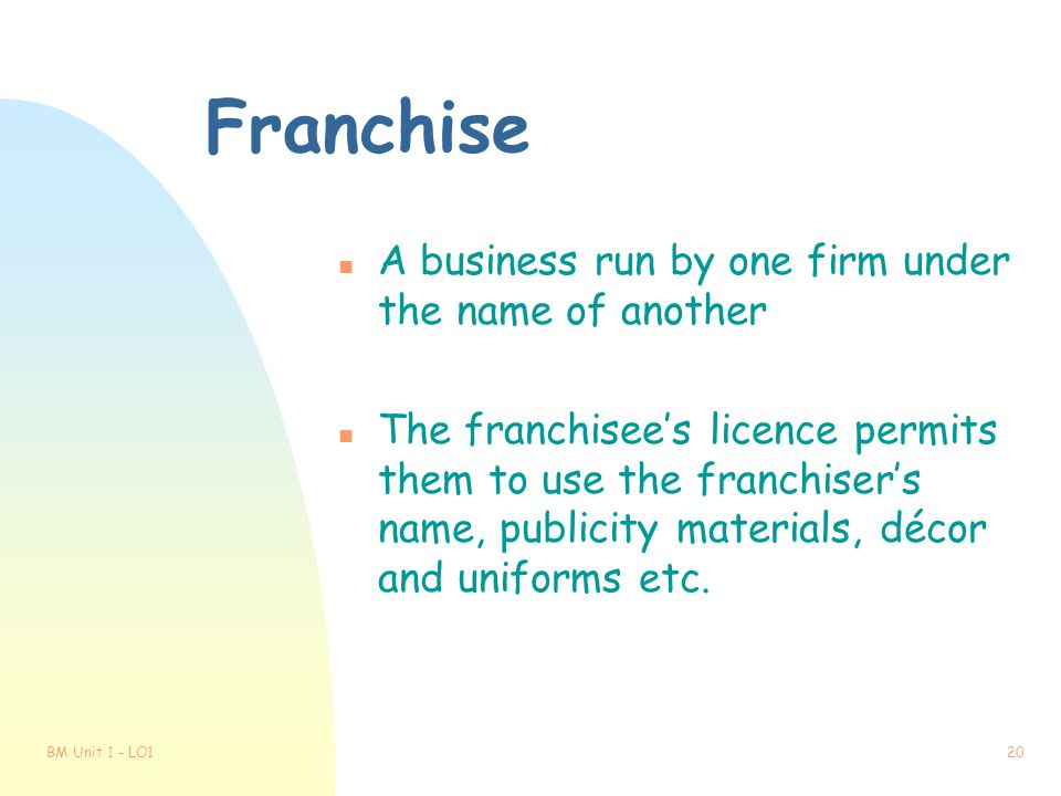 Franchise A business run by one firm under the name of another