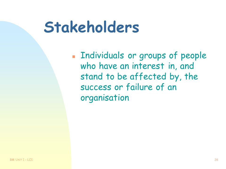 Stakeholders Individuals or groups of people who have an interest in, and stand to be affected by, the success or failure of an organisation.