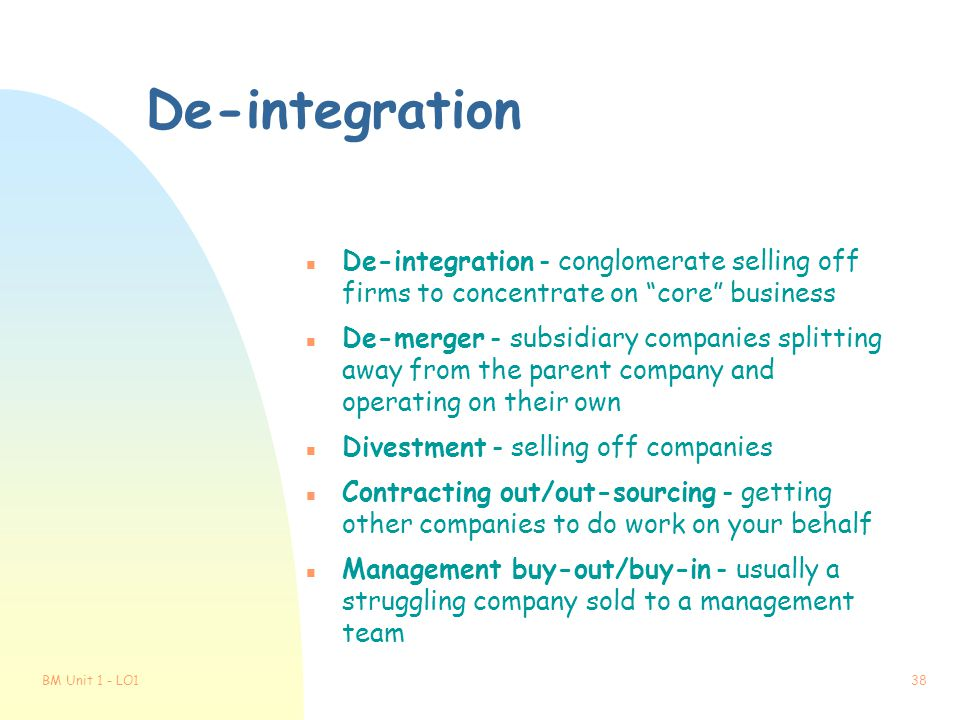 De-integration De-integration - conglomerate selling off firms to concentrate on core business.