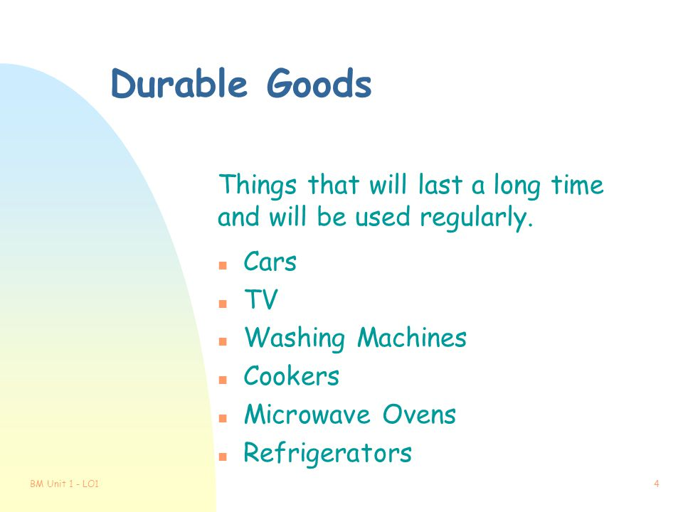 Durable Goods Things that will last a long time and will be used regularly. Cars. TV. Washing Machines.