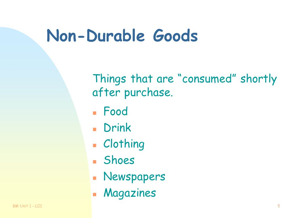 Non-Durable Goods Things that are consumed shortly after purchase.