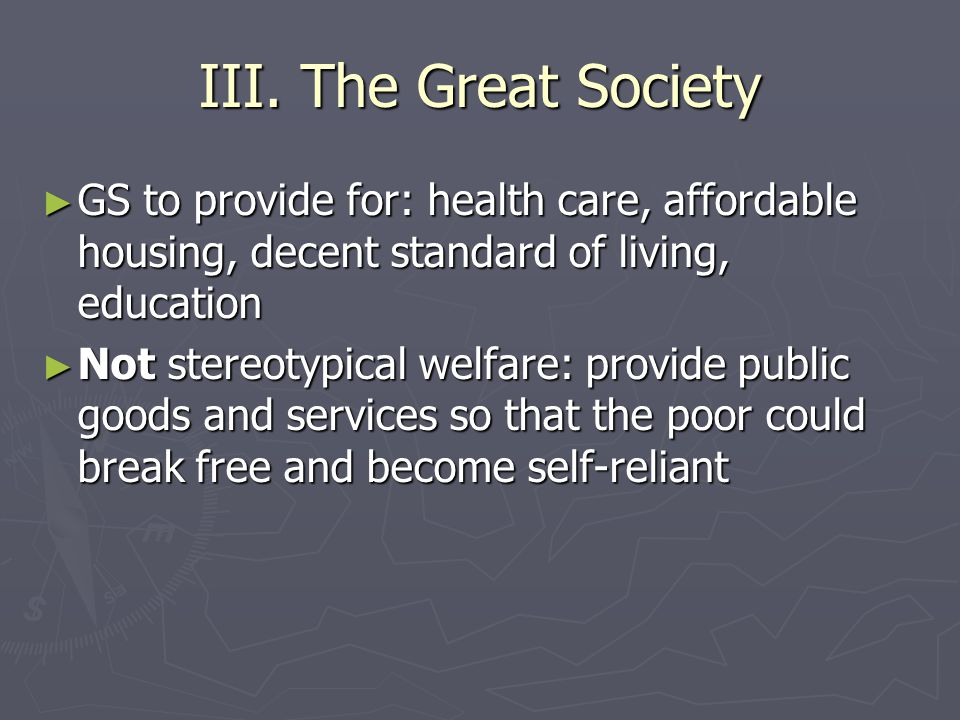 III. The Great Society GS to provide for: health care, affordable housing, decent standard of living, education.