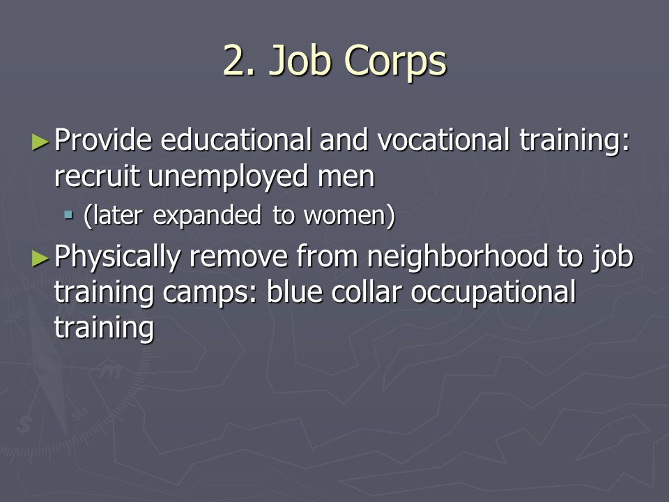 2. Job Corps Provide educational and vocational training: recruit unemployed men. (later expanded to women)