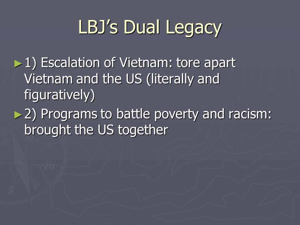 LBJ's Dual Legacy 1) Escalation of Vietnam: tore apart Vietnam and the US (literally and figuratively)