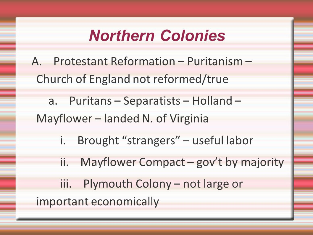 Northern Colonies A. Protestant Reformation – Puritanism – Church of England not reformed/true.