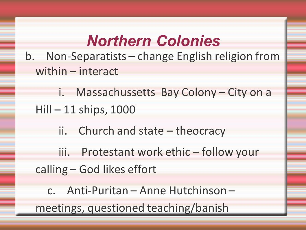 Northern Colonies b. Non-Separatists – change English religion from within – interact.