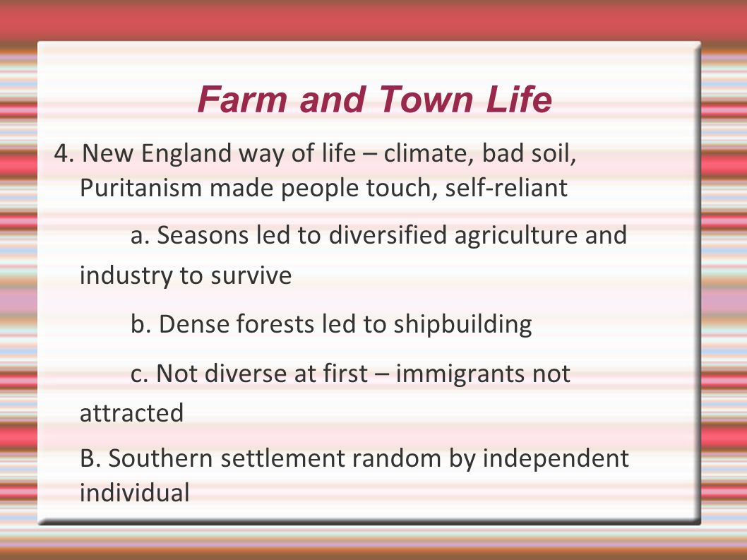 Farm and Town Life 4. New England way of life – climate, bad soil, Puritanism made people touch, self-reliant.