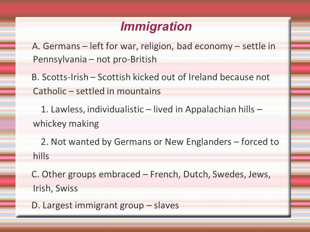 Immigration A. Germans – left for war, religion, bad economy – settle in Pennsylvania – not pro-British.