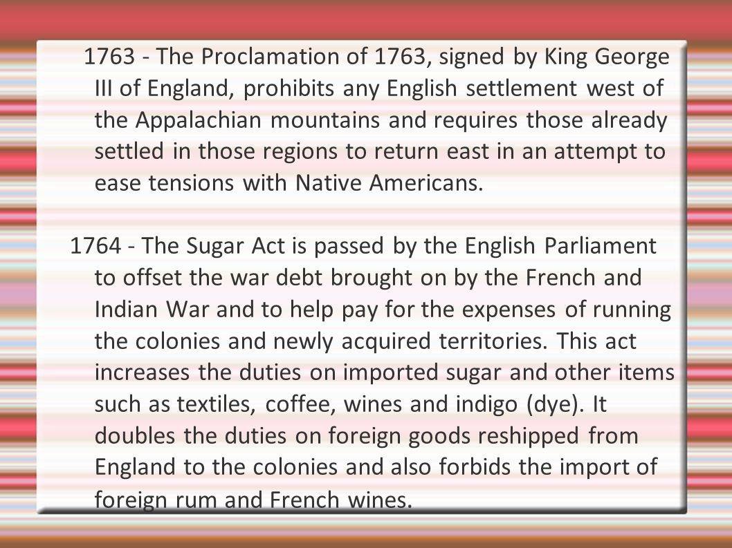 1763 - The Proclamation of 1763, signed by King George III of England, prohibits any English settlement west of the Appalachian mountains and requires those already settled in those regions to return east in an attempt to ease tensions with Native Americans.